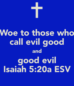 woe-to-those-who-call-evil-good-and-good-evil-isaiah-5-20a-esv